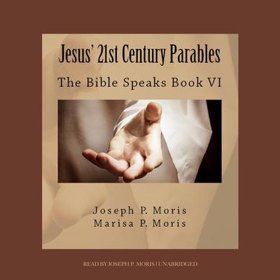 Jesus' 21st Century Parables: The Bible Speaks, Book VI Audiobook, by Joseph P. Moris
