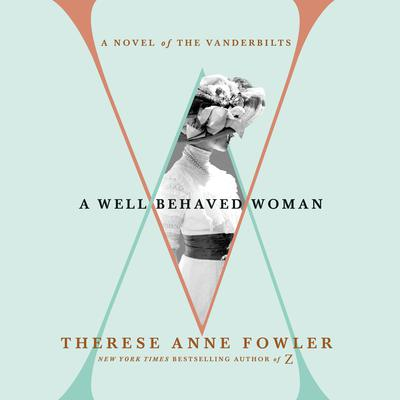 A Well-Behaved Woman: A Novel of the Vanderbilts Audiobook, by Therese Anne Fowler