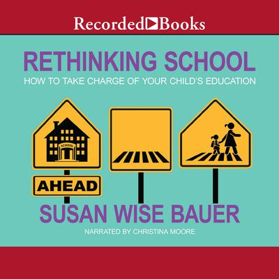 Rethinking School: How to Take Charge of Your Childs Education Audiobook, by Susan Wise Bauer