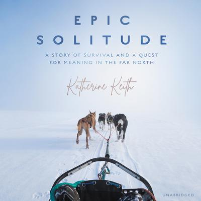 Epic Solitude: A Story of Survival and a Quest for Meaning in the Far North Audiobook, by Katherine Keith