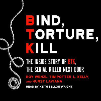 Bind, Torture, Kill: The Inside Story of BTK, the Serial Killer Next Door Audiobook, by