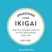 Awakening Your Ikigai: How the Japanese Wake Up to Joy and Purpose Every Day Audiobook, by Ken Mogi|