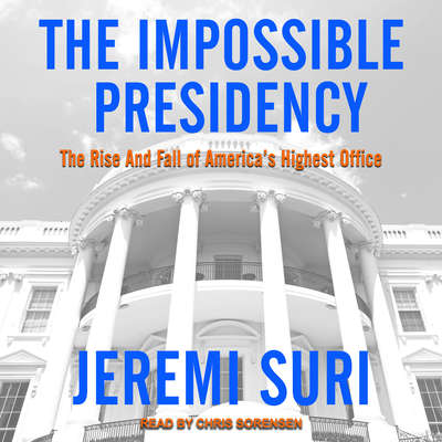 The Impossible Presidency: The Rise and Fall of Americas Highest Office Audiobook, by Jeremi Suri