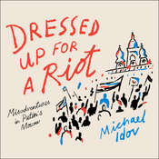 Dressed Up for a Riot: Misadventures in Putins Moscow Audiobook, by Michael Idov