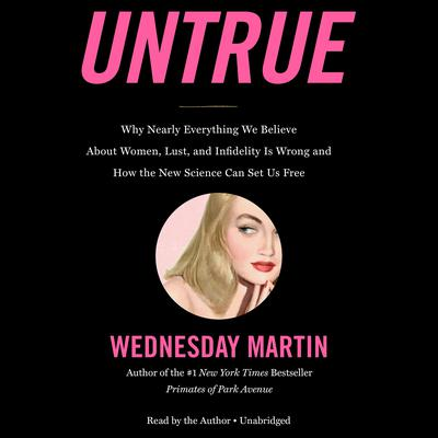 Untrue: Why Nearly Everything We Believe About Women, Lust, and Infidelity Is Wrong and How the New Science Can Set Us Free Audiobook, by Wednesday Martin