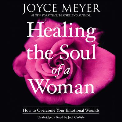 Healing the Soul of a Woman: How to Overcome Your Emotional Wounds Audiobook, by Joyce Meyer