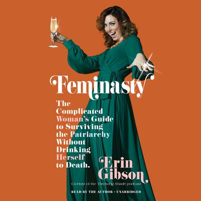 Feminasty: The Complicated Womans Guide to Surviving the Patriarchy without Drinking Herself to Death Audiobook, by Erin Gibson
