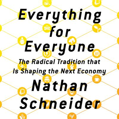 Everything for Everyone: The Radical Tradition That Is Shaping the Next Economy Audiobook, by Nathan Schneider