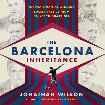The Barcelona Inheritance: The Evolution of Winning Soccer Tactics from Cruyff to Guardiola Audiobook, by Jonathan Wilson