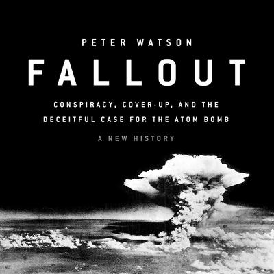 Fallout: Conspiracy, Cover-Up, and the Deceitful Case for the Atom Bomb Audiobook, by Peter Watson