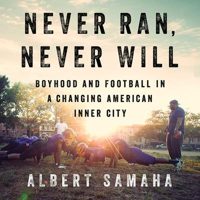 Never Ran, Never Will: Boyhood and Football in a Changing American Inner City Audiobook, by Albert Samaha