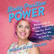 Body Positive Power: Because Life Is Already Happening and You Dont Need Flat Abs to Live It Audiobook, by Megan Jayne Crabbe|