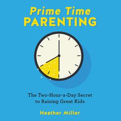 Prime-Time Parenting: The Two-Hour-a-Day Secret to Raising Great Kids Audiobook, by Heather Miller