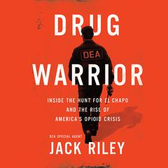 Drug Warrior: Inside the Hunt for El Chapo and the Rise of America's Opioid Crisis Audiobook, by Jack Riley