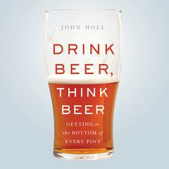 Drink Beer, Think Beer: Getting to the Bottom of Every Pint Audiobook, by John Holl