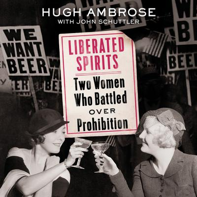 Liberated Spirits: Two Women Who Battled Over Prohibition Audiobook, by Hugh Ambrose