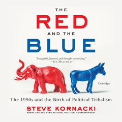 The Red and the Blue: The 1990s and the Birth of Political Tribalism Audiobook, by Steve Kornacki