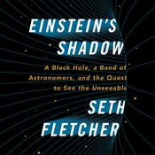 Einstein's Shadow: A Black Hole, a Band of Astronomers, and the Quest to See the Unseeable Audiobook, by Seth Fletcher