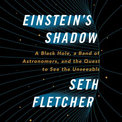 Einsteins Shadow: A Black Hole, a Band of Astronomers, and the Quest to See the Unseeable Audiobook, by Seth Fletcher