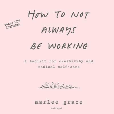 How to Not Always Be Working: A Toolkit for Creativity and Radical Self-Care Audiobook, by Marlee Grace