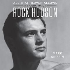 All That Heaven Allows: A Biography of Rock Hudson Audiobook, by Mark Griffin