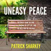 Uneasy Peace: The Great Crime Decline, the Renewal of City Life, and the Next War on Violence Audiobook, by Patrick Sharkey