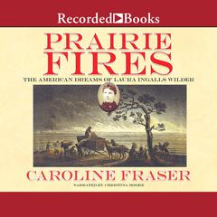 Prairie Fires: The American Dreams of Laura Ingalls Wilder Audiobook, by Caroline Fraser