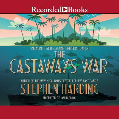 The Castaways War: One Mans Battle Against Imperial Japan Audiobook, by Stephen Harding
