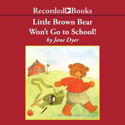 Little Brown Bear Wont Go To School! Audiobook, by Jane Dyer