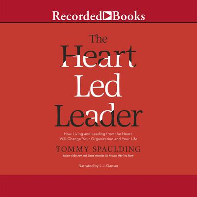 The Heart-Led Leader: How Living and Leading from the Heart Will Change Your Organization and Your Life Audiobook, by Tommy Spaulding