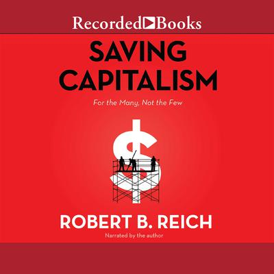 Saving Capitalism: For the Many, Not the Few Audiobook, by Robert B. Reich
