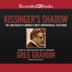 Kissingers Shadow: The Long Reach of Americas Most Controversial Statesman Audiobook, by Greg Grandin