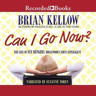 Can I Go Now?: The Life of Sue Mengers, Hollywoods First Superagent Audiobook, by Brian Kellow
