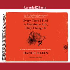 Every Time I Find the Meaning of Life, They Change It: Wisdom of the Great Philosophers on How to Live Audiobook, by Daniel Klein