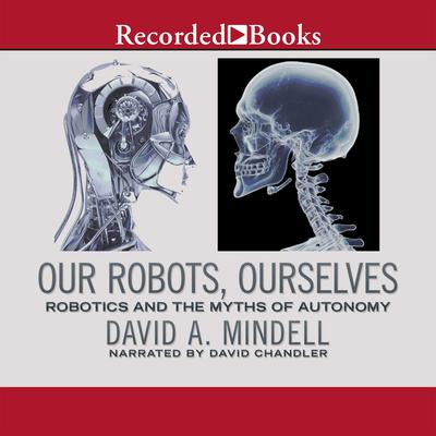 Our Robots, Ourselves: Robotics and the Myths of Autonomy Audiobook, by David A. Mindell