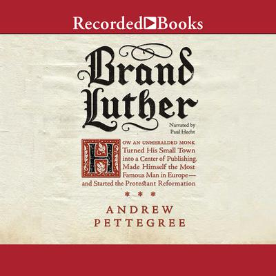 Brand Luther: How an Unheralded Monk Turned His Small Town into a Center of Publishing, Made Himself the Most Famous Man in Europe—and Started the Protestant Reformation Audiobook, by Andrew Pettegree