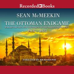 The Ottoman Endgame: War, Revolution, and the Making of the Modern Middle East, 1908-1923 Audiobook, by Sean McMeekin