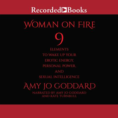 Woman on Fire: 9 Elements to Wake Up Your Erotic Energy, Personal Power, and Sexual Intelligence Audiobook, by Amy Jo Goddard