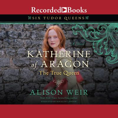 Katherine of Aragon, the True Queen: A Novel Audiobook, by Alison Weir