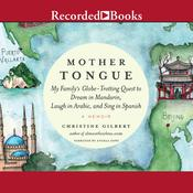 Mother Tongue: My Familys Globe-Trotting Quest to Dream in Mandarin, Laugh in Arabic, and Sing in Spanish Audiobook, by Christine Gilbert