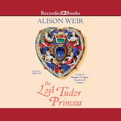 The Lost Tudor Princess: The Life of Lady Margaret Douglas Audiobook, by Alison Weir