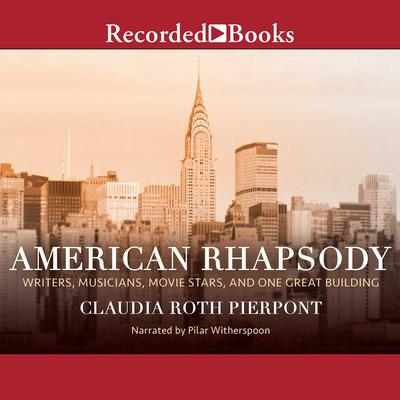 American Rhapsody: Writers, Musicians, Movie Stars, and One Great Building Audiobook, by Claudia Roth Pierpont