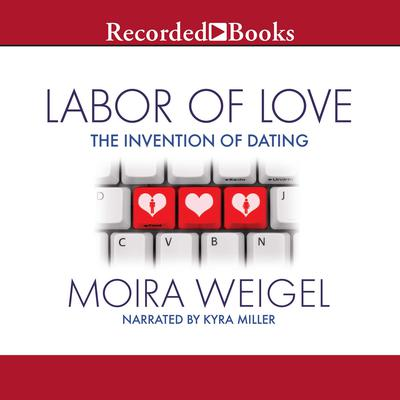 Labor of Love: The Invention of Dating Audiobook, by Moira Weigel