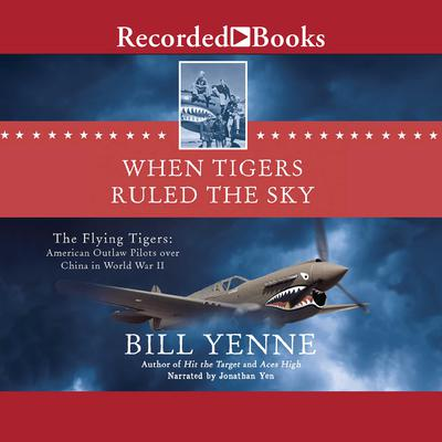 When Tigers Ruled the Sky: The Flying Tigers: American Outlaw Pilots over China in World War II Audiobook, by Bill Yenne