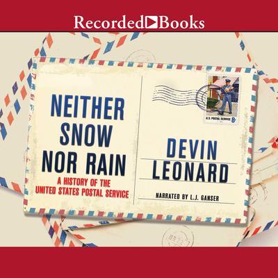 Neither Snow Nor Rain: A History of the United States Postal Service Audiobook, by Devin Leonard