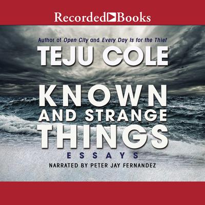 Known and Strange Things: Essays Audiobook, by Teju Cole