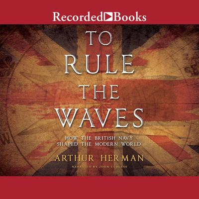 To Rule the Waves: How the British Navy Changed the Modern World Audiobook, by Arthur Herman