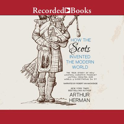 How the Scots Invented the Modern World: The True Story of How Western Europes Poorest Nation Created Our World and Everything in It Audiobook, by