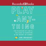 Play Anything: The Pleasure of Limits, the Uses of Boredom, and the Secret of Games Audiobook, by Ian Bogost|