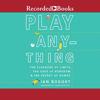 Play Anything: The Pleasure of Limits, the Uses of Boredom, and the Secret of Games Audiobook, by Ian Bogost